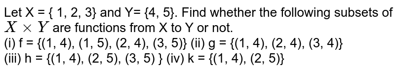Let X = { 1, 2, 3} and Y= {4, 5}. Find whether the following subsets of `X xx Y` are functions from X to Y or not. <br> (i) f = {(1, 4), (1, 5), (2, 4), (3, 5)}   (ii) g = {(1, 4), (2, 4), (3, 4)} <br> (iii) h = {(1, 4), (2, 5), (3, 5) }      (iv) k = {(1, 4), (2, 5)}
