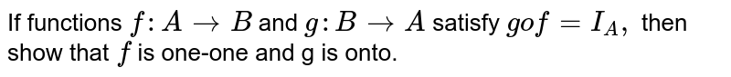If functions `f:A to B` and `g : B to A` satisfy `gof= I_(A),` then show that `f` is one-one and g is onto.