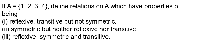 If A = {1, 2, 3, 4}, define relations on A which have properties of being <br> (i) reflexive, transitive but not symmetric. <br> (ii) symmetric but neither reflexive nor transitive. <br> (iii) reflexive, symmetric and transitive.