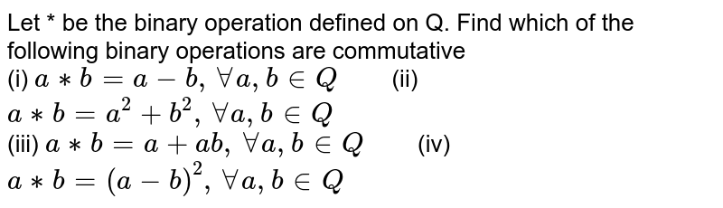 """Let * be the binary operation defined on Q. Find which of the following binary operations are commutative <br> (i) `a ** b=a-b, AA a,b in Q """"   """" ` (ii) ` a ** b=a^(2)+b^(2), AA a,b in Q` <br> (iii) `a ** b=a+ab, AA a,b in Q """"   """" ` (iv) `a ** b=(a-b)^(2), AA a,b in Q`"""
