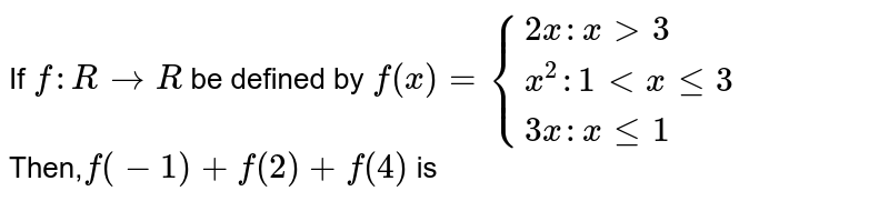If `f: R to R` be defined by `f(x)={(2x:xgt3),(x^(2):1lt x le 3),(3x:x le 1):}` <br> Then,`f(-1)+f(2)+f(4)` is
