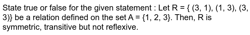 State true or false for the given statement  :   Let R = { (3, 1), (1, 3), (3, 3)} be a relation defined  on the set A = {1, 2, 3}. Then, R is symmetric, transitive but not reflexive.