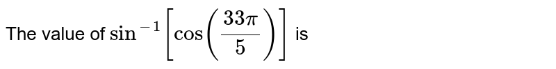 The value of `sin^(-1)[cos((33pi)/5)]` is