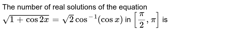 The number of real solutions of the equation <br> `sqrt(1+cos2x) = sqrt(2)cos^(-1)(cosx)` in `[pi/2,pi]` is