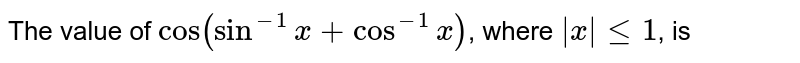 The value  of `cos(sin^(-1)x +  cos^(-1)x)`,  where ` x  le 1`, is