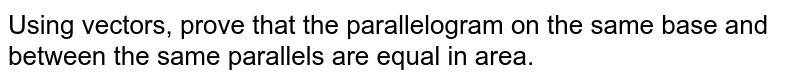 Using vectors, prove that the parallelogram on the same base and between the same parallels are equal in area.