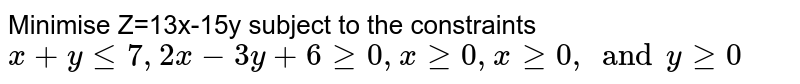 Minimise Z=13x-15y subject to the constraints ` x+y le 7, 2x-3y+6 ge 0, x ge 0, x ge 0, and y ge 0`