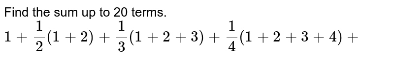 Find the sum up to 20 terms. `1+1/2(1+2)+1/3(1+2+3)+1/4(1+2+3+4)+`