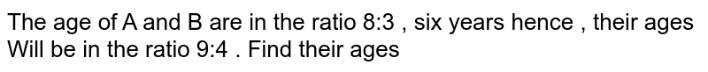 The age of A and B are in the ratio 8:3 , six years hence , their ages Will be in the ratio 9:4 .  Find their ages