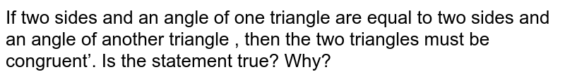 If two sides and an angle of one triangle are equal to two sides and an angle of another triangle , then the two triangles must be congruent'. Is the statement true? Why?