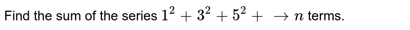Find the sum of the series `1^2+3^2+5^2+ ton` terms.
