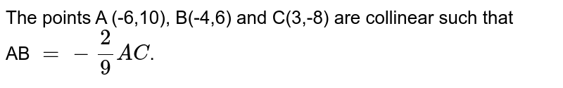 The points A (-6,10), B(-4,6) and C(3,-8) are collinear such that   <br>  AB `=-(2)/(9)AC`.