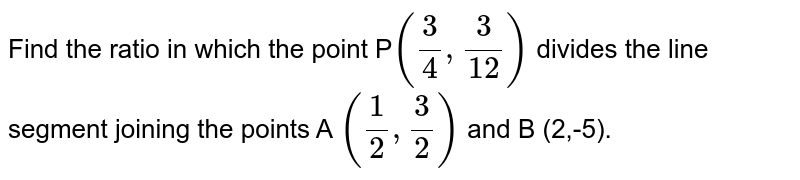 Find the ratio in which the point P`((3)/(4),(3)/(12))`  divides the line segment joining the points A `((1)/(2),(3)/(2))` and B (2,-5).