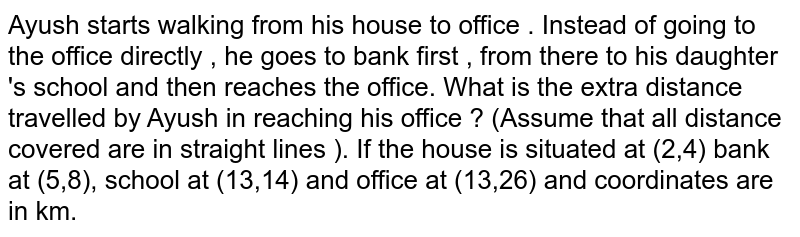 Ayush starts walking from his house to office . Instead of going to the office directly , he goes to bank first , from there to his daughter 's school and then reaches the office. What is the extra distance travelled by Ayush in reaching his office ? (Assume that  all distance covered are in straight lines ). If the house is situated at (2,4) bank at (5,8), school at (13,14) and office at (13,26) and coordinates are in km.