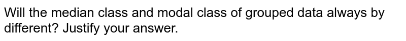 Will the median class and modal class of grouped data always by different? Justify your answer.