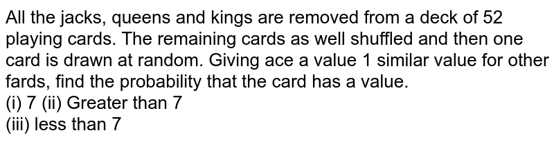 All the jacks, queens and kings are removed from a deck of 52 playing cards. The remaining cards as well shuffled and then one card is drawn at random. Giving ace a value 1 similar value for other fards, find the probability that the card has a value. <br> (i) 7   (ii) Greater than 7 <br> (iii) less than 7