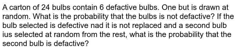 A carton of 24 bulbs contain 6 defactive bulbs. One but is drawn at random. What is the probability that the bulbs is not defactive? If the bulb selected is defective nad it is not replaced and a second bulb ius selected at random from the rest, what is the probability that the second bulb is defactive?