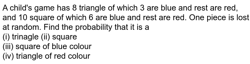 A child's game has 8 triangle of which 3 are blue and rest are red, and 10 square of which 6 are blue and rest are red. One piece is lost at random. Find the probability that it is a <br> (i) trinagle   (ii) square  <br> (iii) square of blue colour  <br> (iv) triangle of red colour