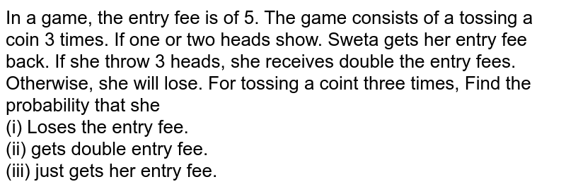 In a game, the entry fee is of 5. The game consists of a tossing a coin 3 times. If one or two heads show. Sweta gets her entry fee back. If she throw 3 heads, she receives double the entry fees. Otherwise, she will lose. For tossing a coint three times, Find the probability that she  <br> (i) Loses the entry fee. <br> (ii) gets double entry fee. <br> (iii) just gets her entry fee.