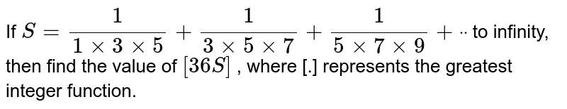 If `S=1/(1xx3xx5)+1/(3xx5xx7)+1/(5xx7xx9)+ddot` to infinity, then find the value of `[36 S]` , where [.] represents the greatest integer function.