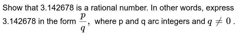 Show that 3.142678 is a rational   number. In other words, express 3.142678 in the form `p/q ,` where p and q arc integers and `q!=0` .