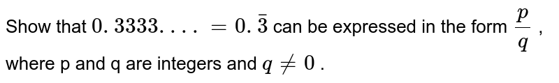 Show that `0. 3333. . . .=0. bar3` can be expressed in the form `p/q` , where p and q are integers and `q!=0` .