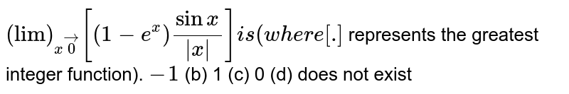 `lim_(x->0)[(1-e^x)(sinx)/(|x|)]i s(w h e r e[dot]`  represents the greatest integer function). (a)`-1`  (b) `1`   (c) `0` (d) does not exist