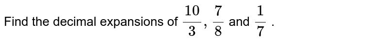 Find the decimal expansions of `(10)/3,7/8` and `1/7` .