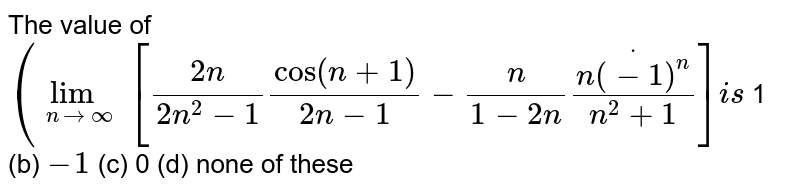 The value of `(lim_(n->oo)[(2n)/(2n^2-1)cos(n+1)/(2n-1)-n/(1-2n)dot(n(-1)^n)/(n^2+1)]i s`  1 (b)   `-1`  (c) 0   (d) none of these