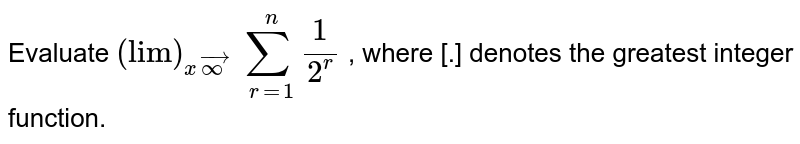 Evaluate `lim_(n->oo)` `[sum_(r=1)^n1/2^r]` , where [.] denotes the greatest integer function.