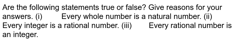 Are the following statements true or   false? Give reasons for your answers. (i) Every   whole number is a natural number. (ii) Every   integer is a rational number. (iii) Every   rational number is an integer.