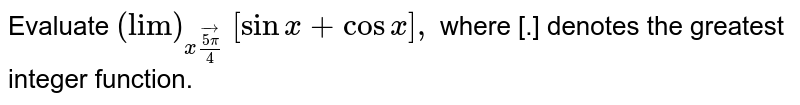 """Evaluate `(""""lim"""")_(xvec(5pi)/4)` `[sinx+cosx],` where [.] denotes the greatest integer function."""