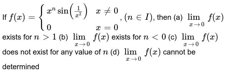If  `f(x)={(x^nsin(1/(x^2)),x!=0), (0,x=0):}`, `(n in  I)`, then  (a) `lim_(xrarr0)f(x)` exists for `n >1`   (b) `lim_(xrarr0)f(x)` exists for `n<0`  (c) `lim_(xrarr0)f(x)` does not exist for any value of `n` (d) `lim_(xrarr0)f(x)` cannot be determined