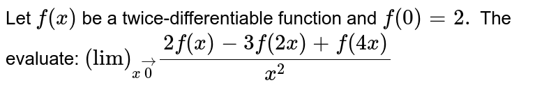 """Let `f(x)` be a twice-differentiable function and `f""""(0)=2.` The evaluate: `(""""lim"""")_(xvec0)(2f(x)-3f(2x)+f(4x))/(x^2)`"""