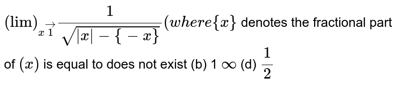 `lim_(x->-1)1/(sqrt(|x|-{-x}))(w h e r e{x}`  denotes the fractional part of `(x)`) is equal to (a)does not exist (b) `1` (c)`oo`    (d) `1/2`