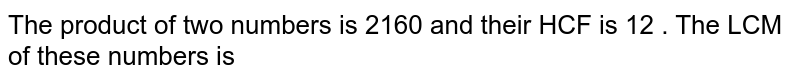 The product of two numbers is 2160 and their HCF is 12 . The LCM of these numbers is