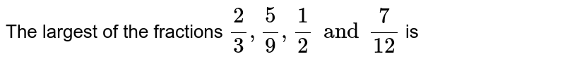 The largest of the fractions `(2)/(3), (5)/(9), (1)/(2) and (7)/(12)` is