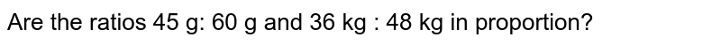 Are the ratios 45 g: 60 g and 36 kg : 48 kg in proportion?