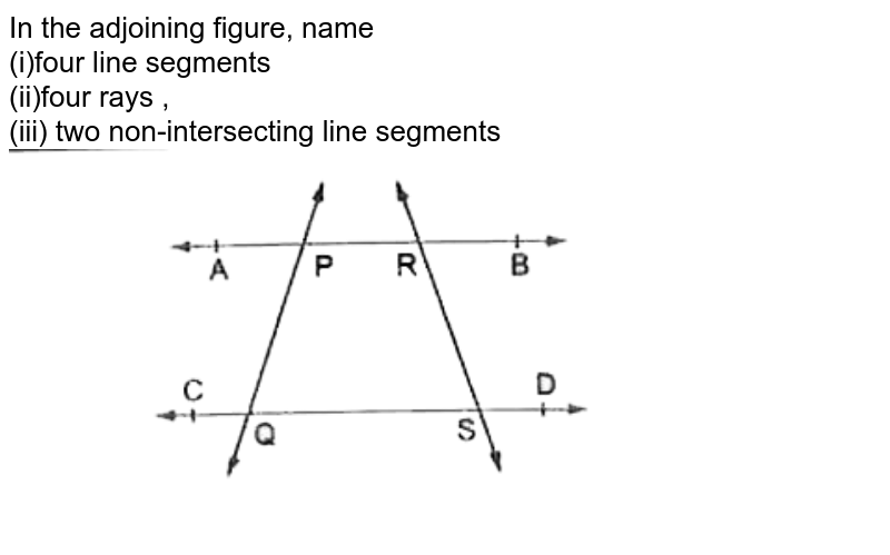 """In the adjoining figure, name <br> (i)four line segments <br> (ii)four rays , <br> (iii) two non-intersecting line segments <br> <img src=""""https://d10lpgp6xz60nq.cloudfront.net/physics_images/RSA_MAT_VI_C11_E01_003_Q01.png"""" width=""""80%"""">"""