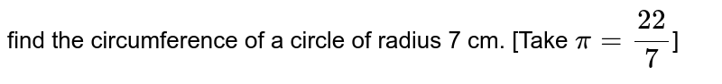 find the circumference of a circle of radius 7 cm. [Take `pi=(22)/(7)`]