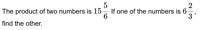 The product of two numbers is `15 5/6` If one of the numbers is `6 2/3`, find the other.