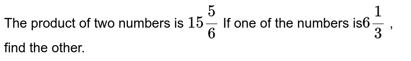The product of two numbers is `15 5/6` If one of the numbers is` 6 1/3` , find the other.