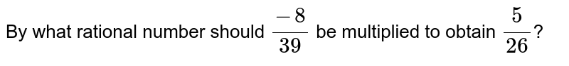 By what rational number should `(-8)/(39)` be multiplied to obtain `(5)/(26)`?