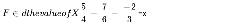 Find the value of X' (5)/(4) -(7)/(6)-(-2)/(3)`=x