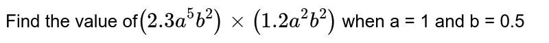 Find the value of`(2.3a^(5)b^(2)) xx(1.2 a^(2)b^(2))` when a = 1 and b = 0.5