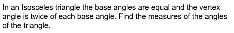 In an Isosceles triangle the base angles are equal and the vertex angle is twice of each base angle. Find the measures of the angles of the triangle.