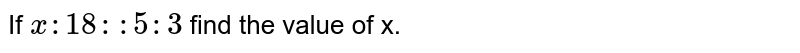 If `x : 18 :: 5 : 3` find the value of x.