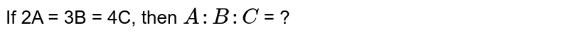 If 2A = 3B = 4C, then `A : B : C` = ?