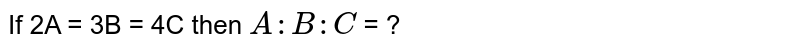 If 2A = 3B = 4C then `A : B : C` = ?