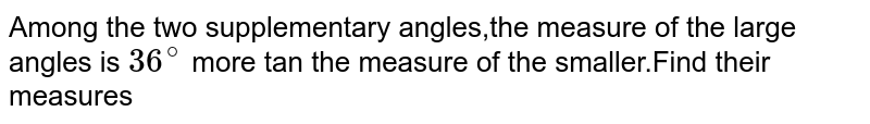 Among the two supplementary angles,the measure of the large angles is `36^(@)` more tan the measure of the smaller.Find their measures